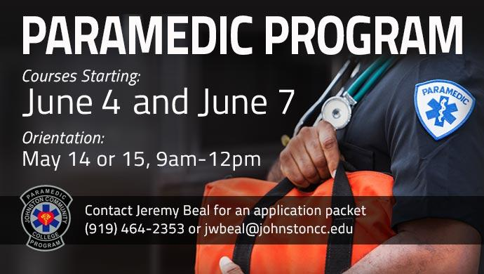 Paramedic Program Courses Starting: June 4 and June 7. Orientation: May 14 or 15, 9am-12pm. Contact Jeremy Beal for an application packet (919) 464-2353 or jwbeal@johnstoncc.edu