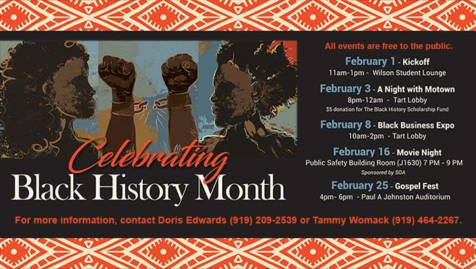 Celebrating Black History Month. All events are free to the public. February 1 - Kickoff 11am-1pm - Wilson Student Lounge. February 3 - A Night with Motown 8pm-12am - Tart Lobby $5 donation for the Black History Scholarship Fund. February 8 - Black Business Expo 10am-2pm - Tart Lobby. February 16 - Movie Night Public Safety Building Room (J1630) 7pm-9pm, Sponsored by SGA. February 25 - Gospel Fest 4pm-6pm - Paul A Johnston Auditorium. For more information, contact Doris Edwards (919) 209-2539 or Tammy Womack (919) 464-2267. (slide has no link)