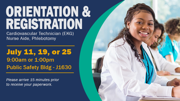 Orientation & Registration. Cardiovascular Technician (EKG), Nurse Aide, Phlebotomy. July 11, 19 or 25 at 9:00am or 1:00pm. Public Safety Building, Room J1630. Please arrive 15 minutes prior to receive your paperwork.