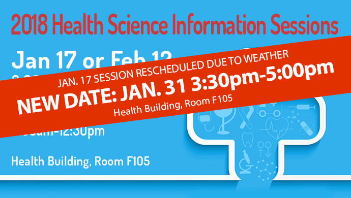 2018 Health Sciences Information Sessions. Jan. 17 session rescheduled due to weather. New date: Jan. 31 3:30pm-5:00pm. Health Building Room F105.