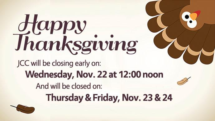 Happy Thanksgiving. JCC will be closing early on: Wednesday, Nov. 22 at 12:00 noon and will be closed on: Thursday & Friday, Nov. 23 & 24 (slide has no link)