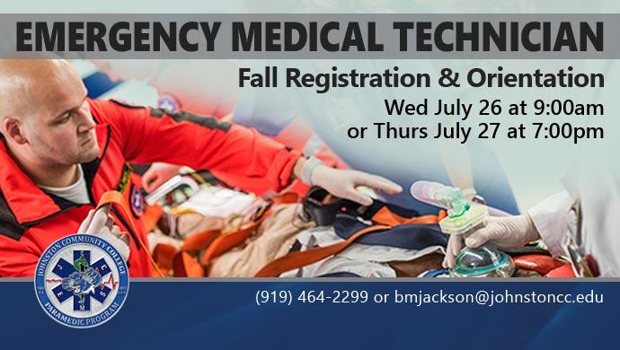 Emergency Medical Technician 2017 Fall Registration & Orientation. Wed July 26 at 9:00am or Thurs July 27 at 7:00pm. (919) 464-2299 or bmjackson@johnstoncc.edu