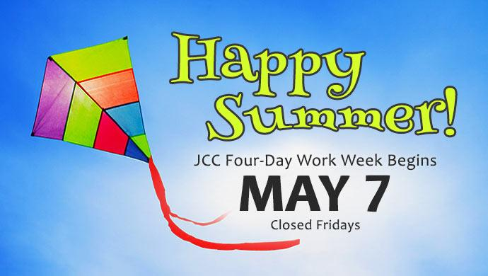 Happy Summer! JCC Four-Day Work Week Begins May 7. Closed Fridays.