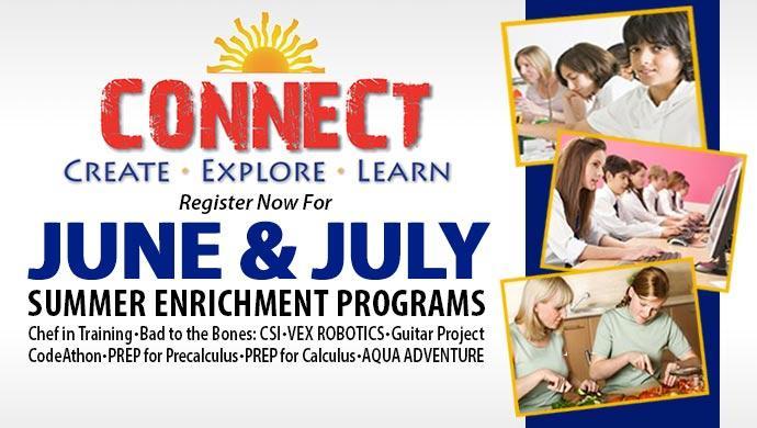 CONNECT Create, Explore, Learn. Register now for June & July Summer Enrichment Programs. Chef in Training, Bad to the Bones: CSI, VEX ROBOTICS, Guitar Project, CodeAthon, PREP for Precalculus, PREP for Calculus, AQUA ADVENTURE