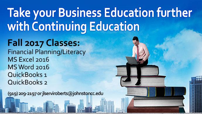 Take your Business Education further with Continuing Educations. Fall 2017 Classes: Financial Planning/Literacy, MS Excel 2016, MS Word 2016, QuickBooks 1, QuickBooks 2. (919) 209-2197 or jlserviroberts@johnstoncc.edu