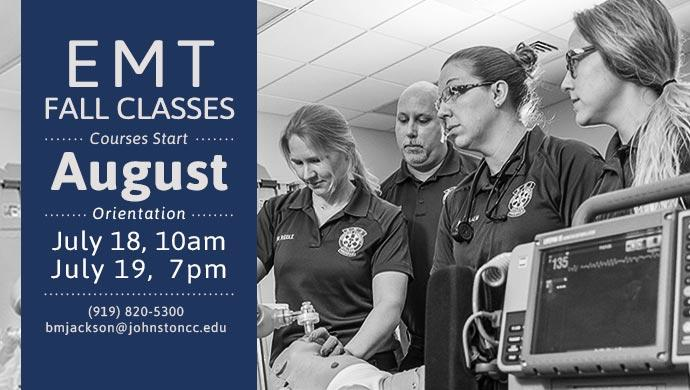 EMT Fall Classes. Courses Start August. Orientation July 18, 10am or July 19, 7pm. (919) 820-5300 bmjackson@johnstoncc.edu