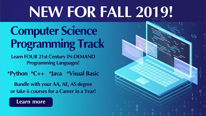 New for Fall 2019! Computer Science Programming Track.  Learn four 21st century in-demand programming languages! Python, C++, Java, Visual Basic.  Bundle with your Associate in Arts, Associate in Engineering, Associate in Science Degree or take 6 courses for a career in a year! Click here to learn more.