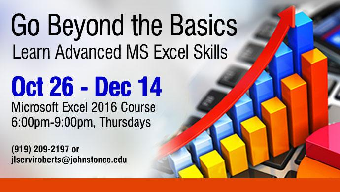 Go Beyond the Basics. Learn Advanced MS Excel Skills. Oct 26 - Dec 14, Microsoft Excel Course, 6:00pm-9:00pm, Thursdays (919) 209-2197 or jlserviroberts@johnstoncc.edu