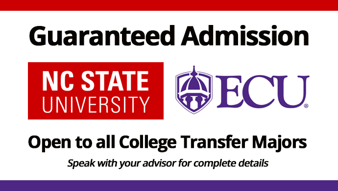 Guaranteed Admission NC State University, ECU. Open to all College Transfer Majors. Speak with your advisor for complete details.