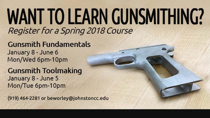 Want to learn Gunsmithing? Register for a Spring 2018 Course. Gunsmith Fundamentals January 8 - June 6 Mon/Wed 6pm-10pm. Gunsmith Toolmaking January 8 - June 5 Mon/Tue 6pm-10pm. (919) 464-2281 or beworley@johnstoncc.edu