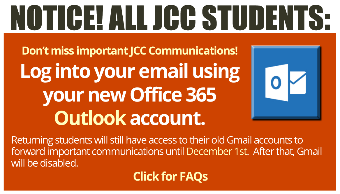 NOTICE! ALL JCC STUDENTS: Don't miss important JCC Communications! Log into your email using your new Office 365 Outlook acount. Returning students will still have access to their old Gmail accounts to forward important communications until December 1st. After that, Gmail will be disabled. Click for FAQs.
