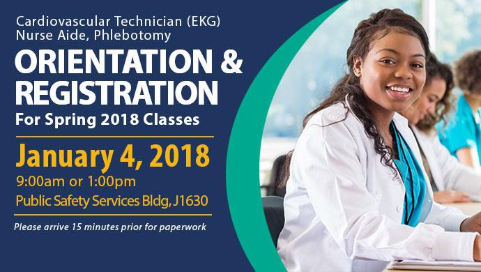 Cardiovascular Technician (EKG), Nurse Aide, Phlebotomy Orientation & Registration for Spring 2018 Classes. January 4, 2018 9:00am or 1:00pm Public Safety Services Bldg, J1630. Please arrive 15 minutes prior for paperwork.