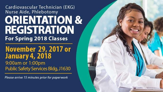 Cardiovascular Technician (EKG), Nurse Aide, Phlebotomy Orientation & Registration for Spring 2018 Classes. November 29, 2017 or January 4, 2018 9:00am or 1:00pm Public Safety Building - J1630. Please arrive 15 minutes prior for paperwork.