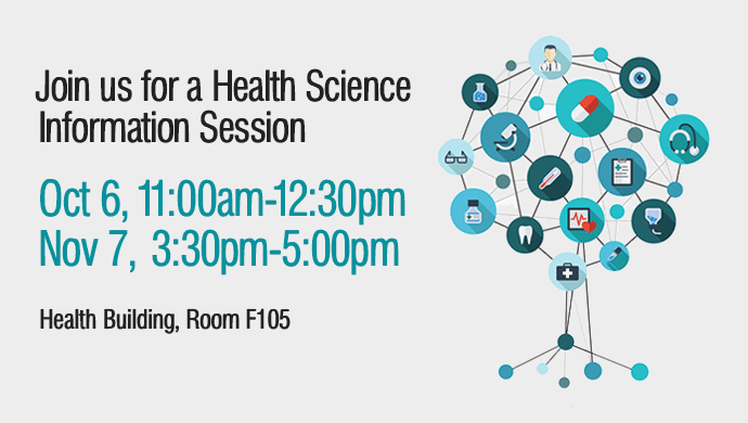 Join us for a Health Science Information Session. Oct 6, 11:00am-12:30pm or Nov 7, 3:30pm-5:00pm. Health Building, Room F105