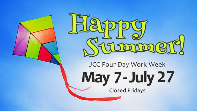 Happy Summer! JCC Four-Day Work Week May 7 - July 27. Closed Fridays.