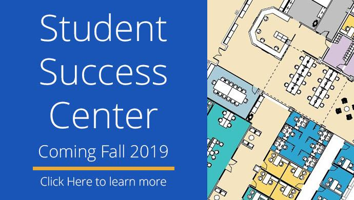 Student Success Center - Coming Fall 2019 - Click Here to Learn More