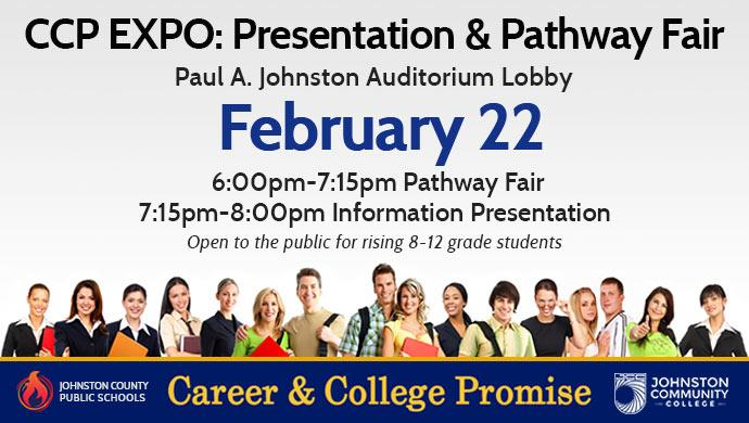 CCP EXPO: Presentation & Pathway Fair, Paul A. Johnston Auditorium Lobby February 22 6:00pm-7:15pm Pathway Fair, 7:15pm-8:oopm Information Presentation. Open to the public for rising 8-12 grade students. Career & College Promise - Johnstonc County Public Schools - Johnsston Community College