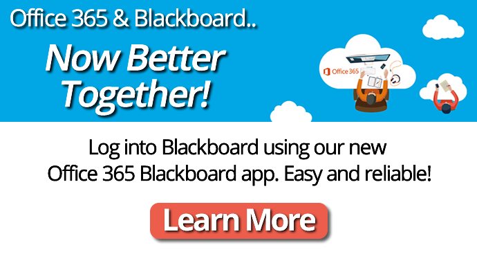 Microsoft Office 365 & Blackboard now work together.  Now Better Together - Tagline! Log into Blackboard using our new Office 365 Blackboard App.  Easy and reliable!  Click here to learn more,
