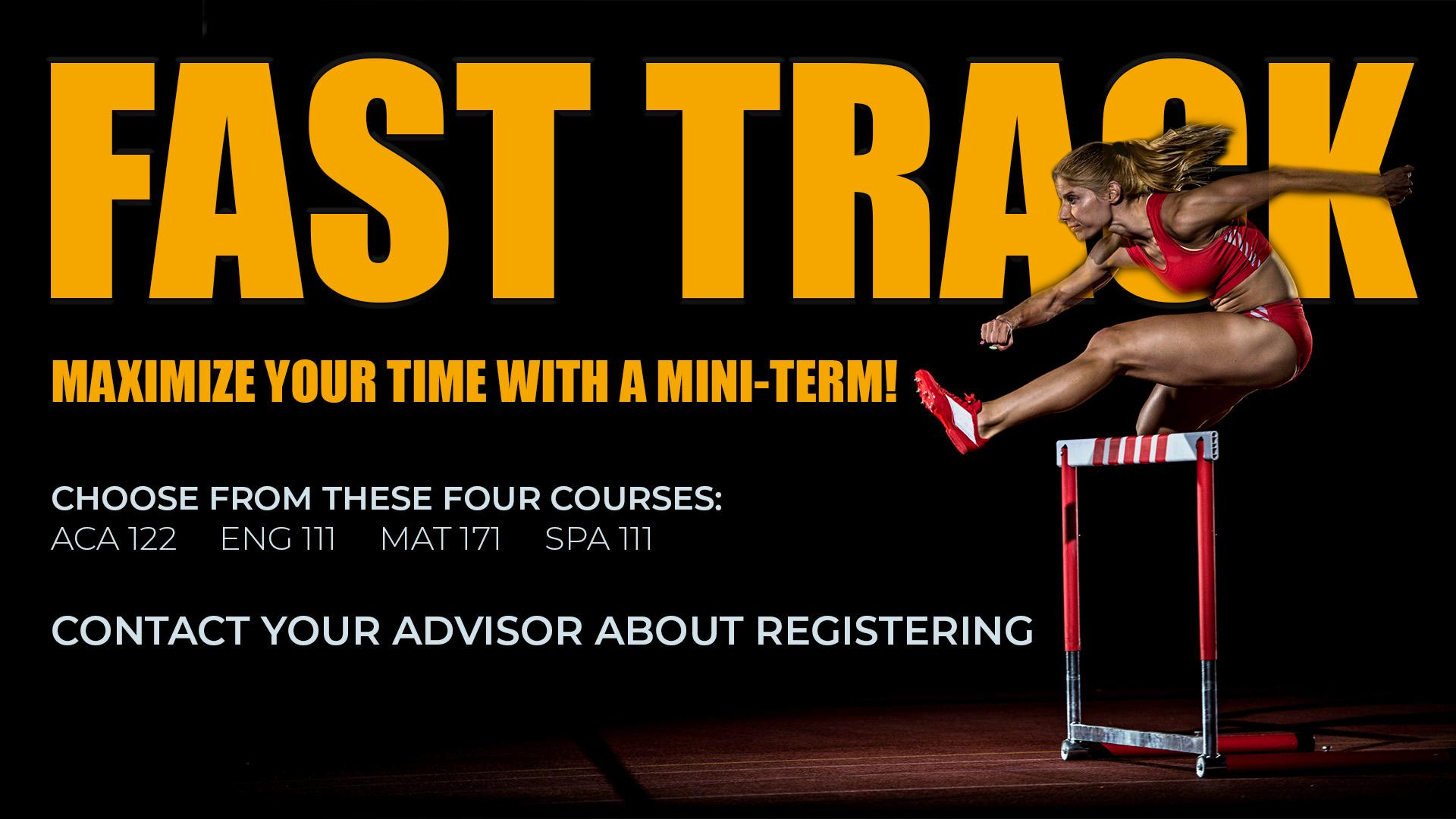 Fast Track your Future! Maximize your time with a min-term! Choose from one of the following courses: ACA 122, ENG 111, MAT 171, SPA 111. Contact your advisor about registration.