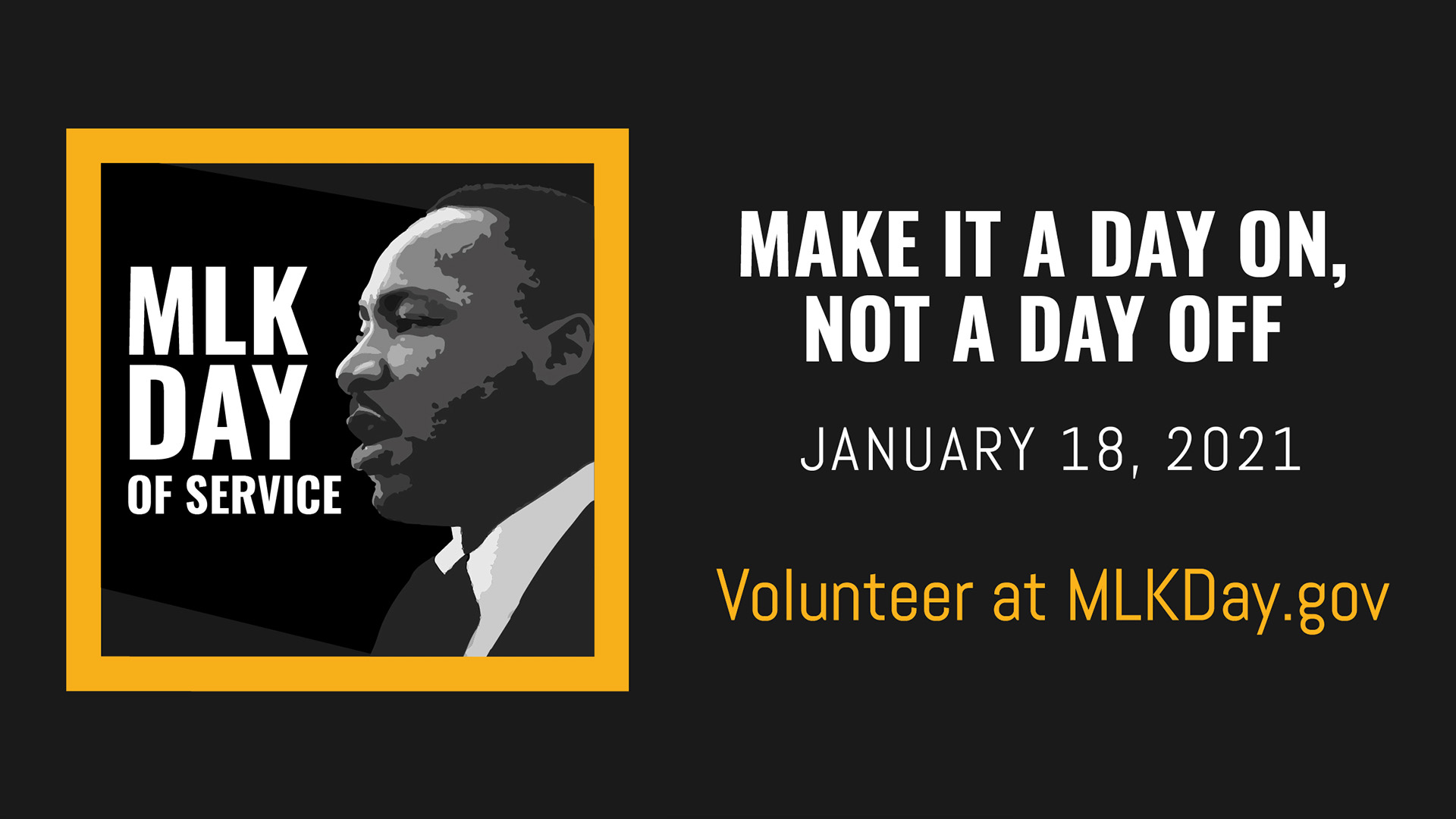 MLK Day of Service | Make it a Day on, Not a day off. January 18, 2021. Volunteer at MLKDay.gov