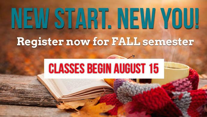 New Start. New You! Register now for FALL semester. Classes begin August 15th.