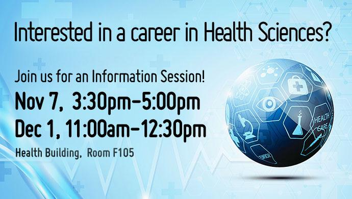 Interested in a career in Health Sciences? Join us for an Information Session! Nov 7, 3:30pm-5:00pm or Dec 1, 11:00am-12:30pm. Health Building, Room F105.