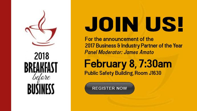 2018 Breakfast before Business. Join Us! For the announcement of the 2017 Business & Industry Partner of the Year. Panel Moderator: James Amato. February 8, 7:30am. Public Safety Building, Room J1630. Register Now.