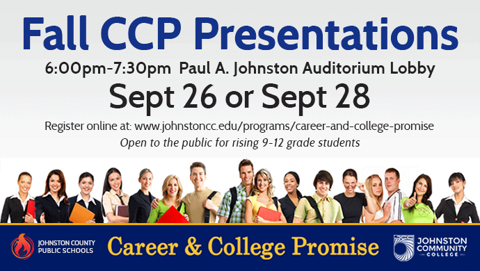 Fall CCP Presentations 6:00pm-7:30pm Paul A. Johnston Auditorium Lobby Sept 26 or Sept 28. Register online at : www.johnstoncc.edu/programs/career-and-college-promise. Open to the public for rising 9-12 grade students. Johnston County Public Schools/Career & College Promise/Johnston Community College