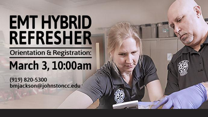 EMT Hybrid Refresher Orientation and Registration: March 3, 10:00am or March 5, 7:00pm. (919) 820-5300 bmjackson@johnstoncc.edu