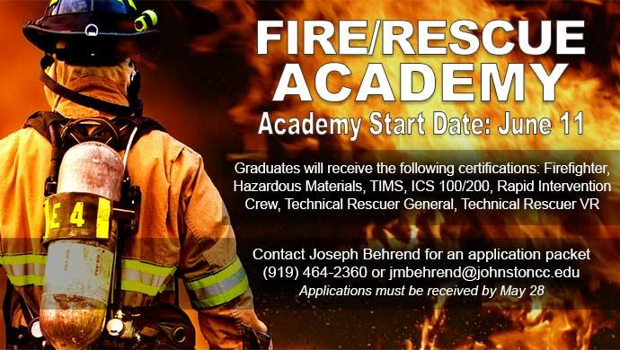 Fire/Rescue Academy. Academy Start Date: June 11. Graduates will receive the following certifications: Firefighter, Hazardous Materials, TIMS, ICS 100200, Rapid Intervention Crew, Technical Rescuer General, Technical Rescuer VR. Contact Joseph Behrend for and application packet (919) 464-2360 or jmbehrend@johnstoncc.edu. Applications must be received by May 28.
