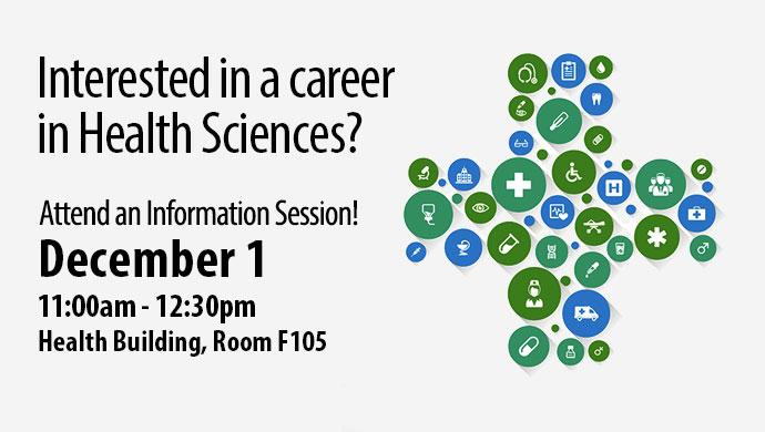 Interested in a career in Health Sciences? Attend an Information Session! December 1 11:00am-12:30pm. Health Building, Room F105