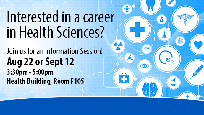 Interested in a career in Health Sciences? Join us for an Information Session! Aug 22 or Sept 12 3:30pm - 5:00 pm Health Building, Room F105