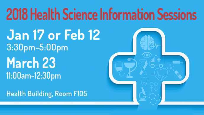 2018 Health Science Information Sessions Jan 17 or Feb 12 3:30pm-5:00pm March 23 11:00am-12:30pm Health Building, Room F105