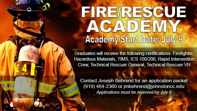Fire/Rescue Academy. Academy Start Date: July 9. Graduates will receive the following certifications: Firefighter, Hazardous Materials, TIMS, ICS 100/200, Rapid Intervention Crew, Technical Rescueer General, Technical Rescuer VR. Contact Joseph Behrend for an application packet (919) 464-2360 or jmbehrend@johnstoncc.edu. Applications must be received by July 6.
