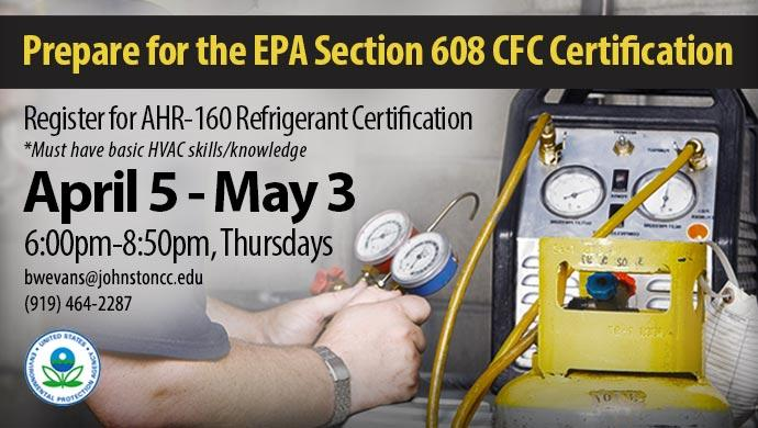 Prepare for the EPA Section 608 CFC Certification. Register for AHR-160 Refrigerant Certification. Must have basic HVAC skills/knowledge. April 5 - May 3 6:00pm - 8:50pm, Thursdays bwevans@johnstoncc.edu (919) 464-2287. EPA logo (United States Environmental Protection Agency)  (slide has no link)