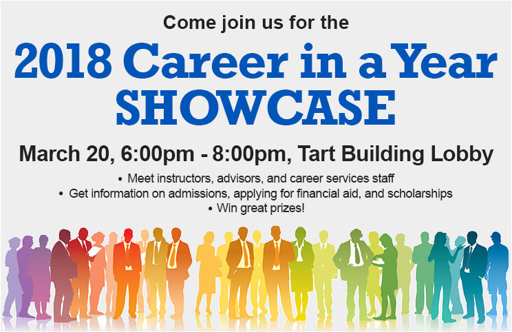 Come join us for the 2018 Career in a Year Showcase March 20, 6:00pm - 8:00pm, Tart Building Lobby. Meet instructors, advisors, and career services staff. Get information on admisions, applying for financial aid, and scholoarships. Win great prizes!